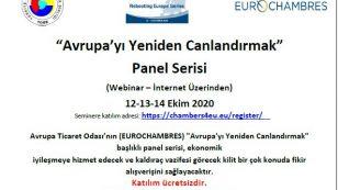 """""""Avrupa'yı Yeniden Canlandırmak"""" Panel Serisi (Webinar – İnternet üzerinden) 12-13-14 Ekim 2020 Türkiye Odalar ve Borsalar Birliği Başkanı M. Rifat Hisarcıklıoğlu'nun Başkan Vekili olduğu Avrupa Ticaret Odası (EUROCHAMBRES) tarafından düzenlenen """"Avrupa'yı Yeniden Canlandırmak"""" başlıklı panel serisi ekonomik iyileşmeye hizmet edecek ve kaldıraç vazifesi görecek kilit bir çok konuda fikir alışverişini sağlayacaktır.  Seminer sonunda katılımcıların konu hakkındaki soruları cevaplandırılacaktır."""
